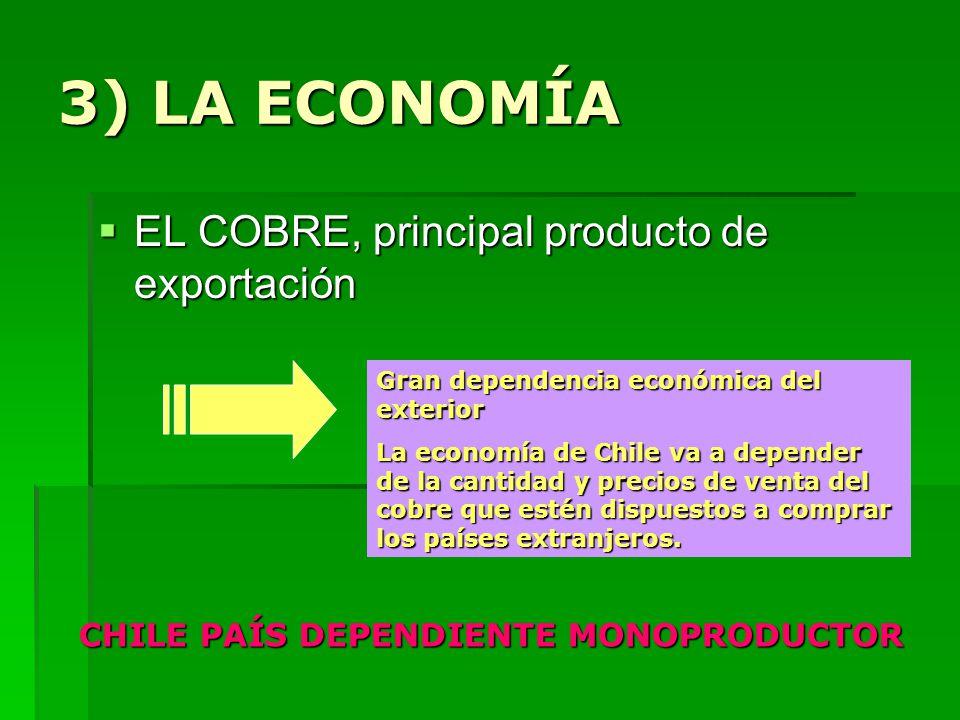 3) LA ECONOMÍA EL COBRE, principal producto de exportación EL COBRE, principal producto de exportación Gran dependencia económica del exterior La economía de Chile va a depender de la cantidad y precios de venta del cobre que estén dispuestos a comprar los países extranjeros.