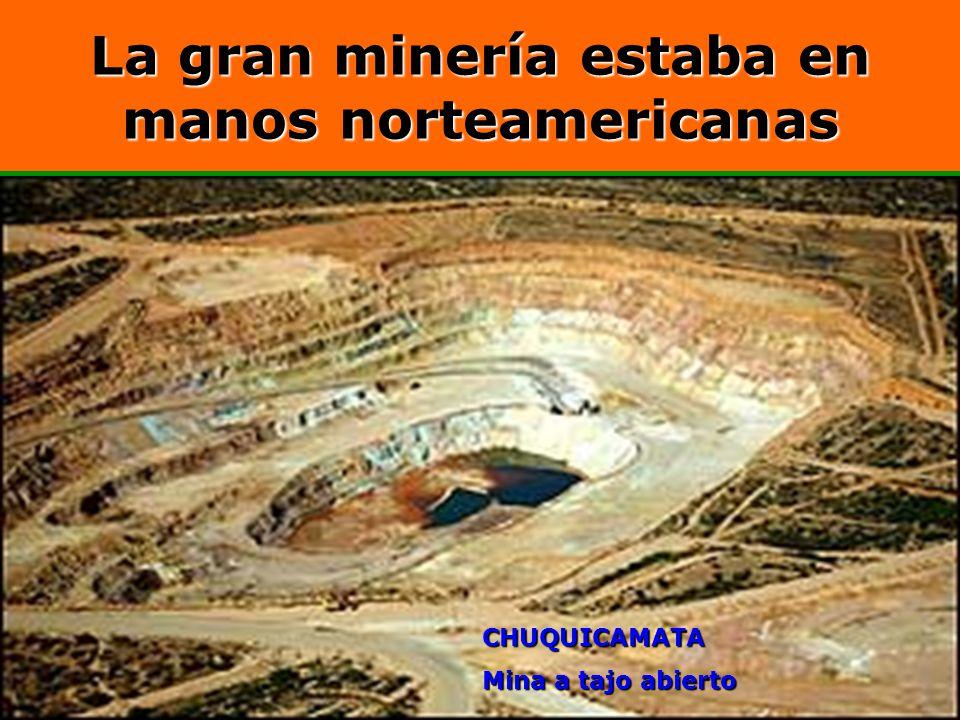 La gran minería estaba en manos norteamericanas CHUQUICAMATA Mina a tajo abierto