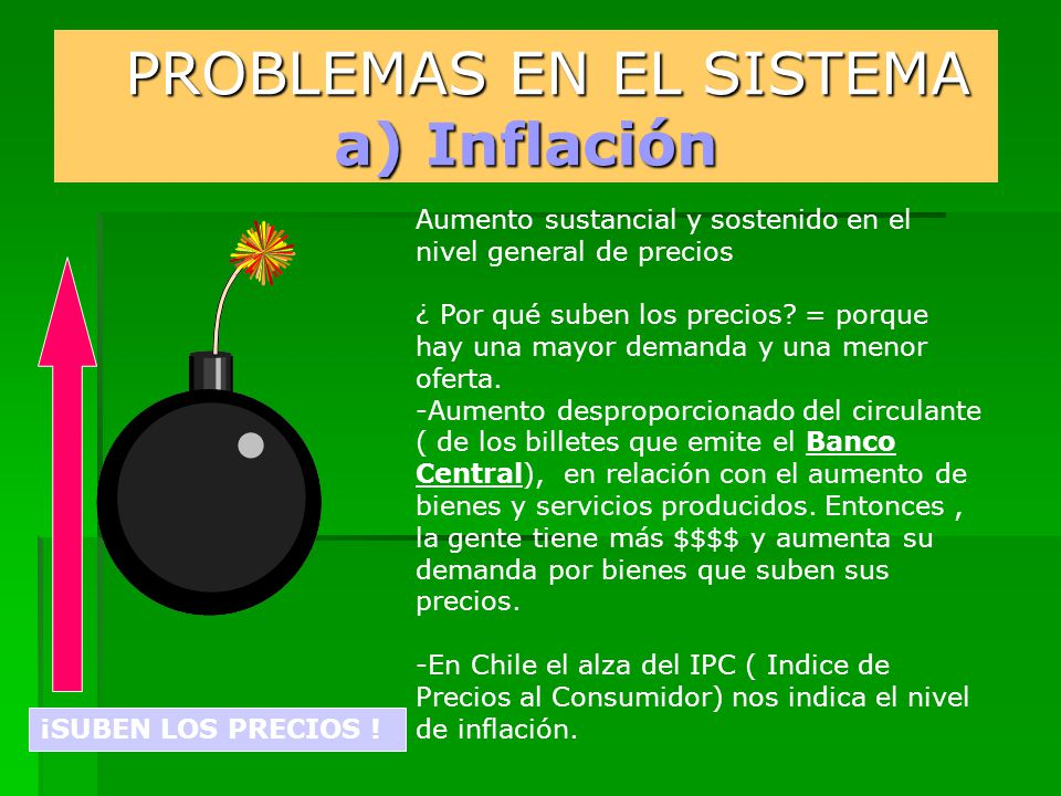 PROBLEMAS EN EL SISTEMA a) Inflación PROBLEMAS EN EL SISTEMA a) Inflación Aumento sustancial y sostenido en el nivel general de precios ¿ Por qué suben los precios.