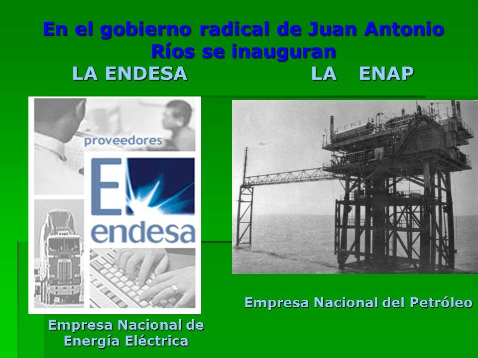 En el gobierno radical de Juan Antonio Ríos se inauguran LA ENDESALAENAP Empresa Nacional de Energía Eléctrica Empresa Nacional del Petróleo