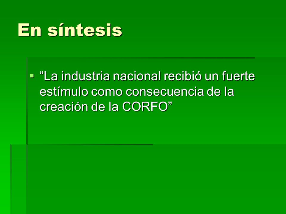 En síntesis La industria nacional recibió un fuerte estímulo como consecuencia de la creación de la CORFO La industria nacional recibió un fuerte estí