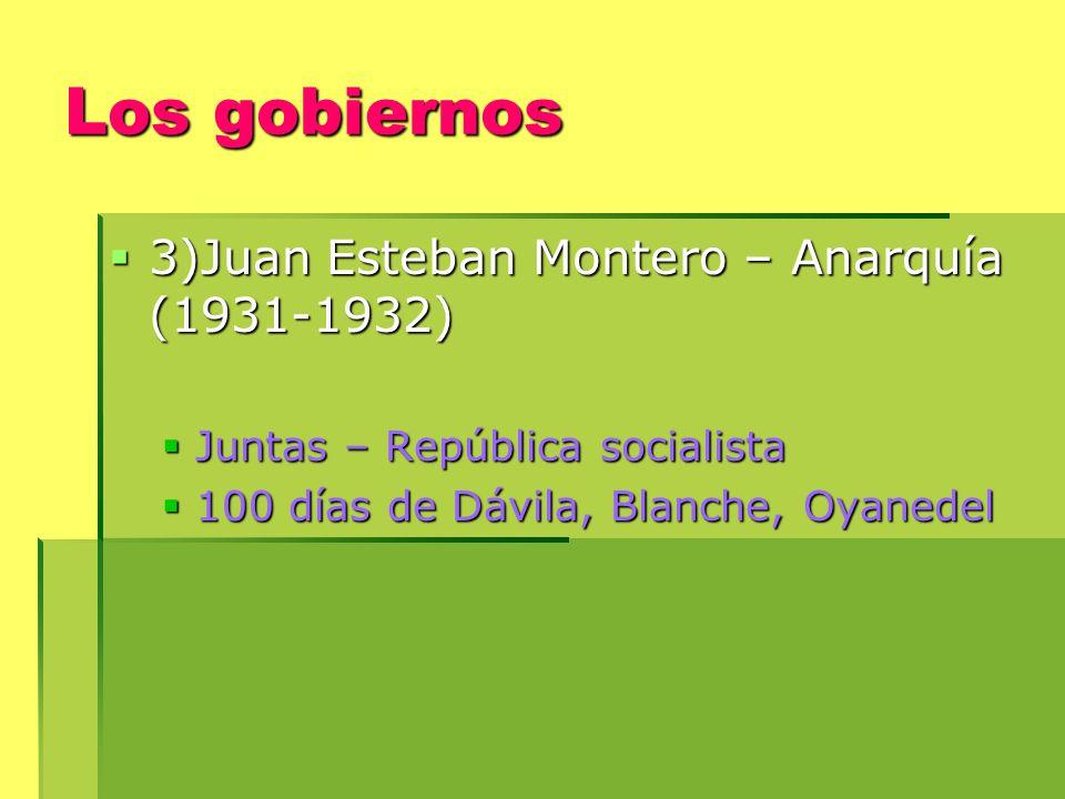 Los gobiernos 3)Juan Esteban Montero – Anarquía (1931-1932) 3)Juan Esteban Montero – Anarquía (1931-1932) Juntas – República socialista Juntas – República socialista 100 días de Dávila, Blanche, Oyanedel 100 días de Dávila, Blanche, Oyanedel