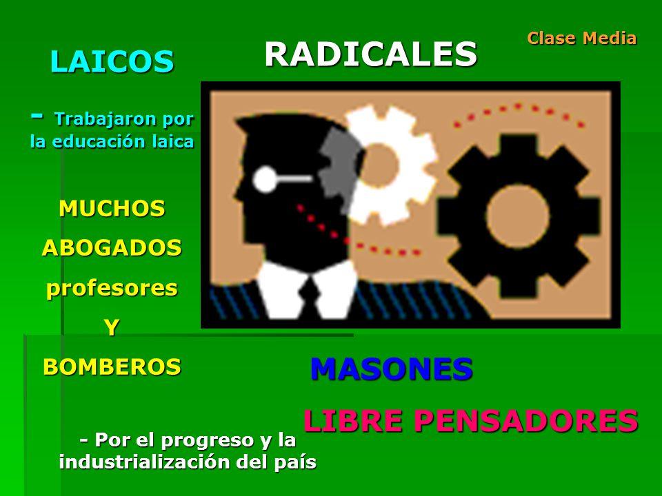 RADICALES MASONES LAICOS - Trabajaron por la educación laica LIBRE PENSADORES MUCHOSABOGADOSprofesoresYBOMBEROS Clase Media - Por el progreso y la industrialización del país