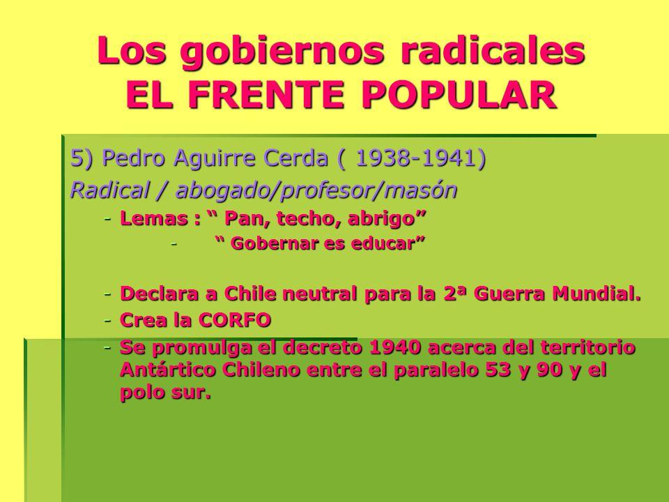 Los gobiernos radicales EL FRENTE POPULAR 5) Pedro Aguirre Cerda ( 1938-1941) Radical / abogado/profesor/masón -Lemas : Pan, techo, abrigo - Gobernar es educar -Declara a Chile neutral para la 2ª Guerra Mundial.