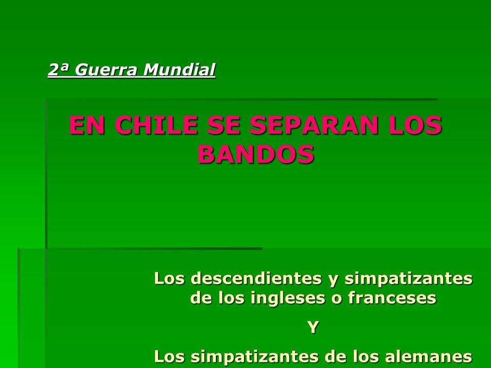 EN CHILE SE SEPARAN LOS BANDOS Los descendientes y simpatizantes de los ingleses o franceses Y Los simpatizantes de los alemanes 2ª Guerra Mundial