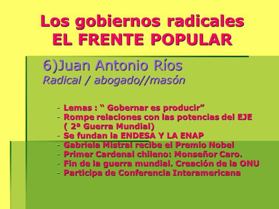 Los gobiernos radicales EL FRENTE POPULAR 6)Juan Antonio Ríos Radical / abogado//masón -Lemas : Gobernar es producir -Rompe relaciones con las potencias del EJE ( 2ª Guerra Mundial) -Se fundan la ENDESA Y LA ENAP -Gabriela Mistral recibe el Premio Nobel -Primer Cardenal chileno: Monseñor Caro.