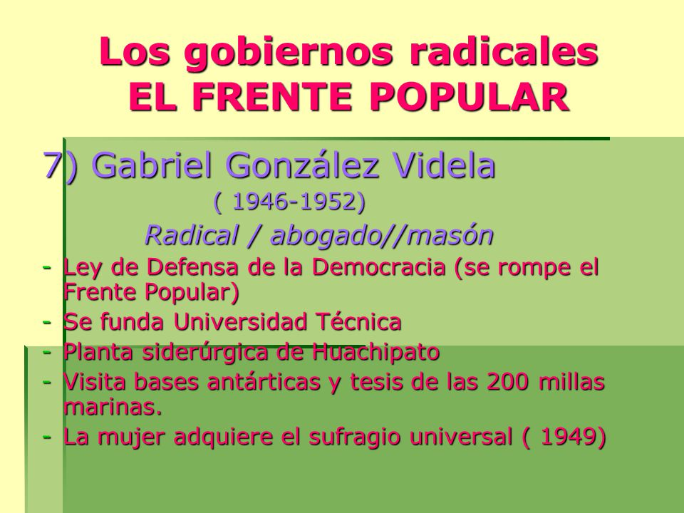 Los gobiernos radicales EL FRENTE POPULAR 7) Gabriel González Videla ( 1946-1952) Radical / abogado//masón Radical / abogado//masón -Ley de Defensa de la Democracia (se rompe el Frente Popular) -Se funda Universidad Técnica -Planta siderúrgica de Huachipato -Visita bases antárticas y tesis de las 200 millas marinas.