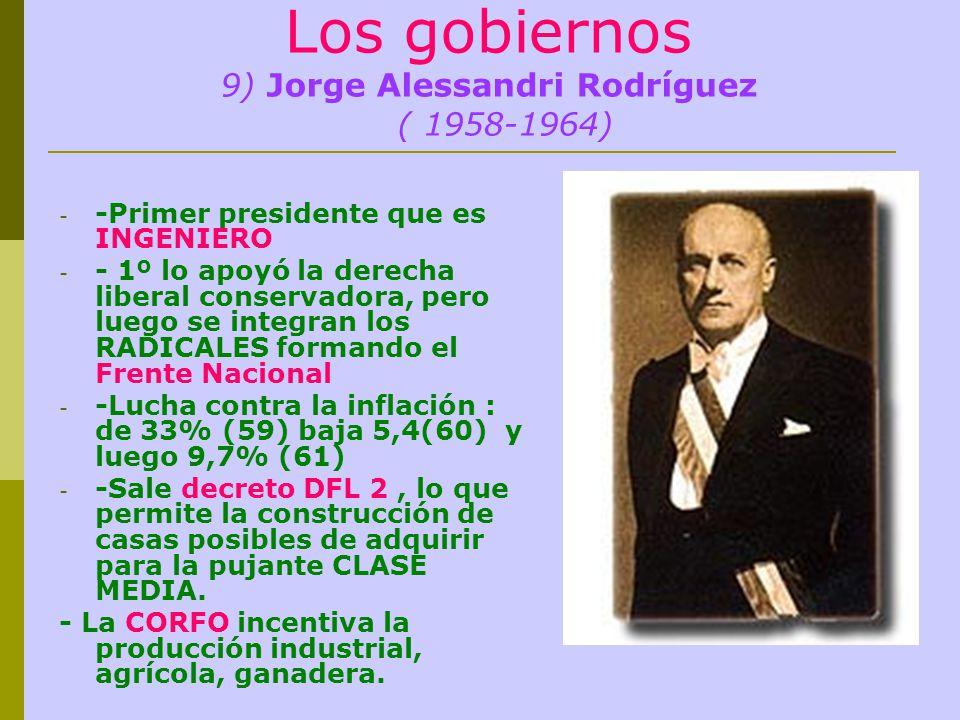 Los gobiernos 9) Jorge Alessandri Rodríguez ( 1958-1964) - -Primer presidente que es INGENIERO - - 1º lo apoyó la derecha liberal conservadora, pero luego se integran los RADICALES formando el Frente Nacional - -Lucha contra la inflación : de 33% (59) baja 5,4(60) y luego 9,7% (61) - -Sale decreto DFL 2, lo que permite la construcción de casas posibles de adquirir para la pujante CLASE MEDIA.