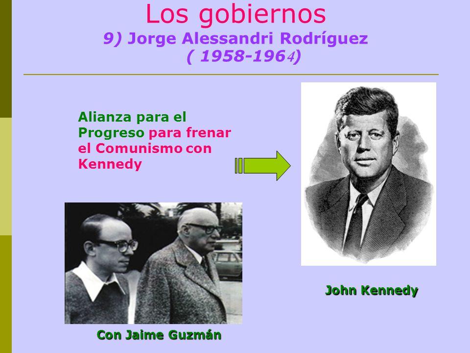 Los gobiernos 9) Jorge Alessandri Rodríguez ( 1958-196 4 ) Alianza para el Progreso para frenar el Comunismo con Kennedy Con Jaime Guzmán John Kennedy