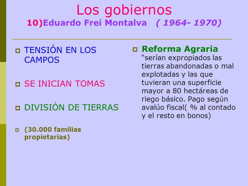Los gobiernos 10)Eduardo Frei Montalva ( 1964- 1970) TENSIÓN EN LOS CAMPOS SE INICIAN TOMAS DIVISIÓN DE TIERRAS (30.000 familias propietarias) Reforma