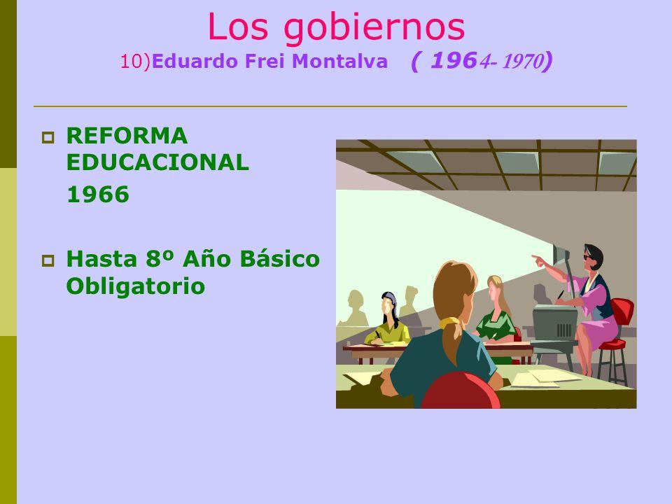 Los gobiernos 10)Eduardo Frei Montalva ( 196 4- 1970 ) REFORMA EDUCACIONAL 1966 Hasta 8º Año Básico Obligatorio