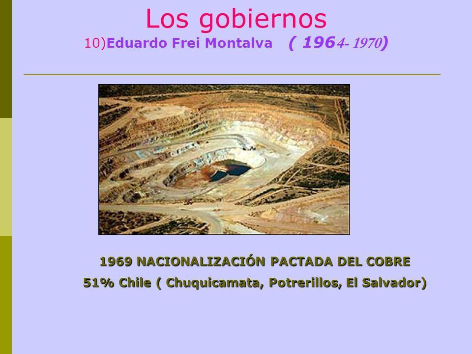 Los gobiernos 10)Eduardo Frei Montalva ( 196 4- 1970 ) 1969 NACIONALIZACIÓN PACTADA DEL COBRE 51% Chile ( Chuquicamata, Potrerillos, El Salvador)