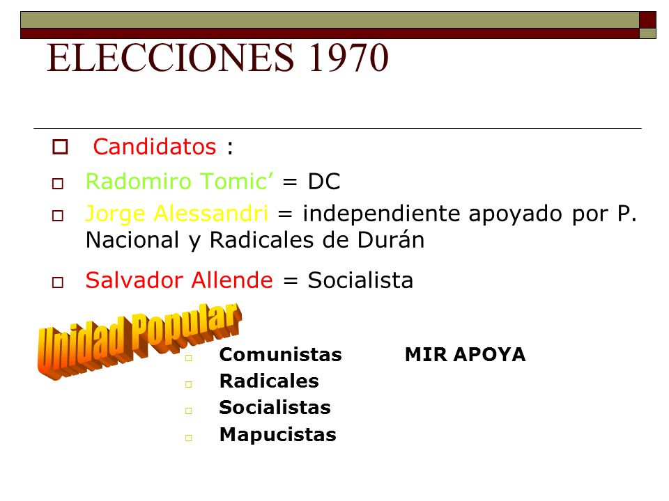 ELECCIONES 1970 Candidatos : Radomiro Tomic = DC Jorge Alessandri = independiente apoyado por P. Nacional y Radicales de Durán Salvador Allende = Soci
