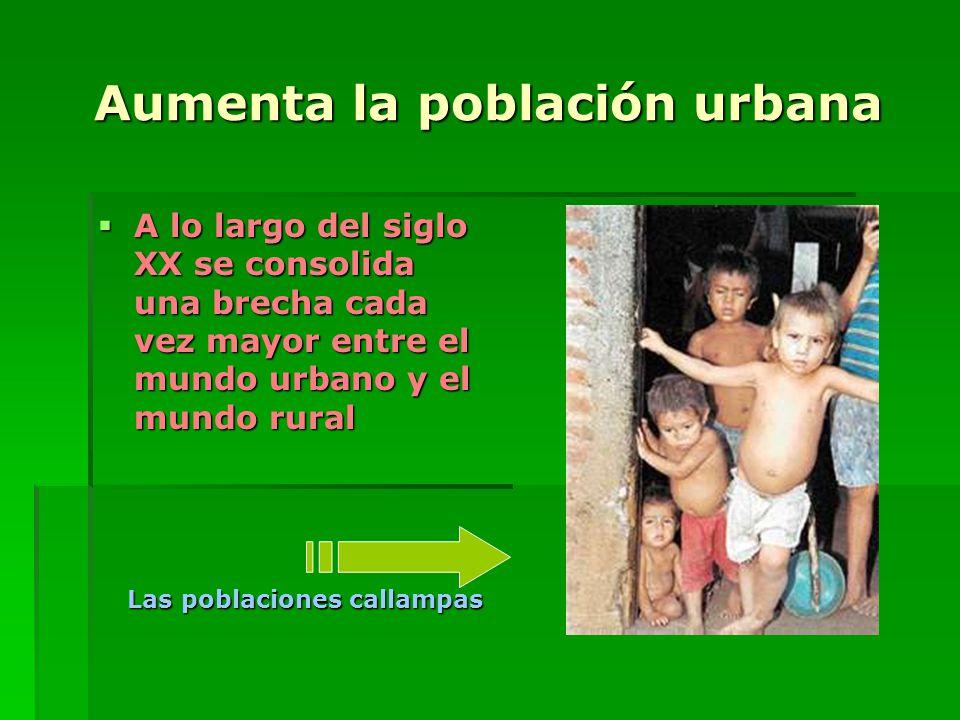 Aumenta la población urbana A lo largo del siglo XX se consolida una brecha cada vez mayor entre el mundo urbano y el mundo rural A lo largo del siglo XX se consolida una brecha cada vez mayor entre el mundo urbano y el mundo rural Las poblaciones callampas