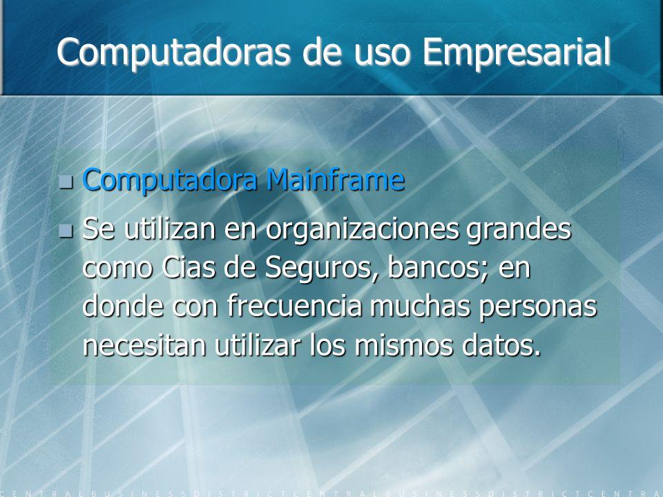 Computadoras de uso Empresarial Computadora Mainframe Computadora Mainframe Se utilizan en organizaciones grandes como Cias de Seguros, bancos; en donde con frecuencia muchas personas necesitan utilizar los mismos datos.