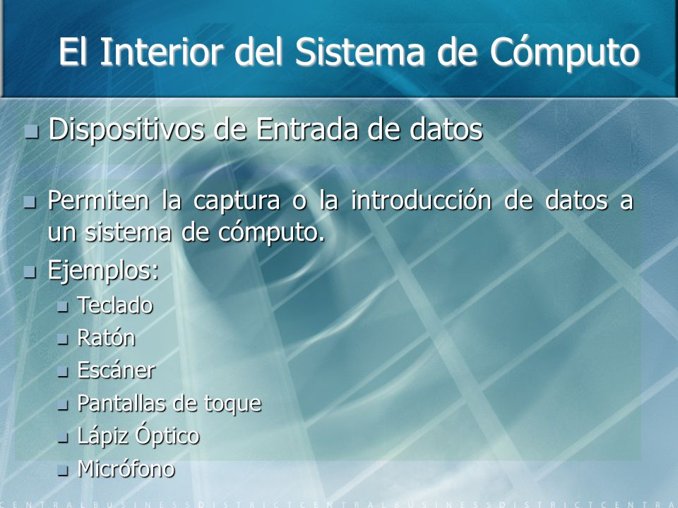 El Interior del Sistema de Cómputo Dispositivos de Entrada de datos Dispositivos de Entrada de datos Permiten la captura o la introducción de datos a un sistema de cómputo.