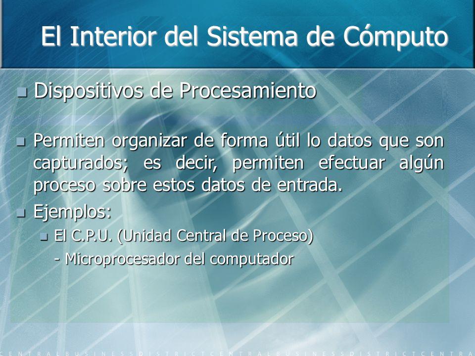 El Interior del Sistema de Cómputo Dispositivos de Procesamiento Dispositivos de Procesamiento Permiten organizar de forma útil lo datos que son capturados; es decir, permiten efectuar algún proceso sobre estos datos de entrada.
