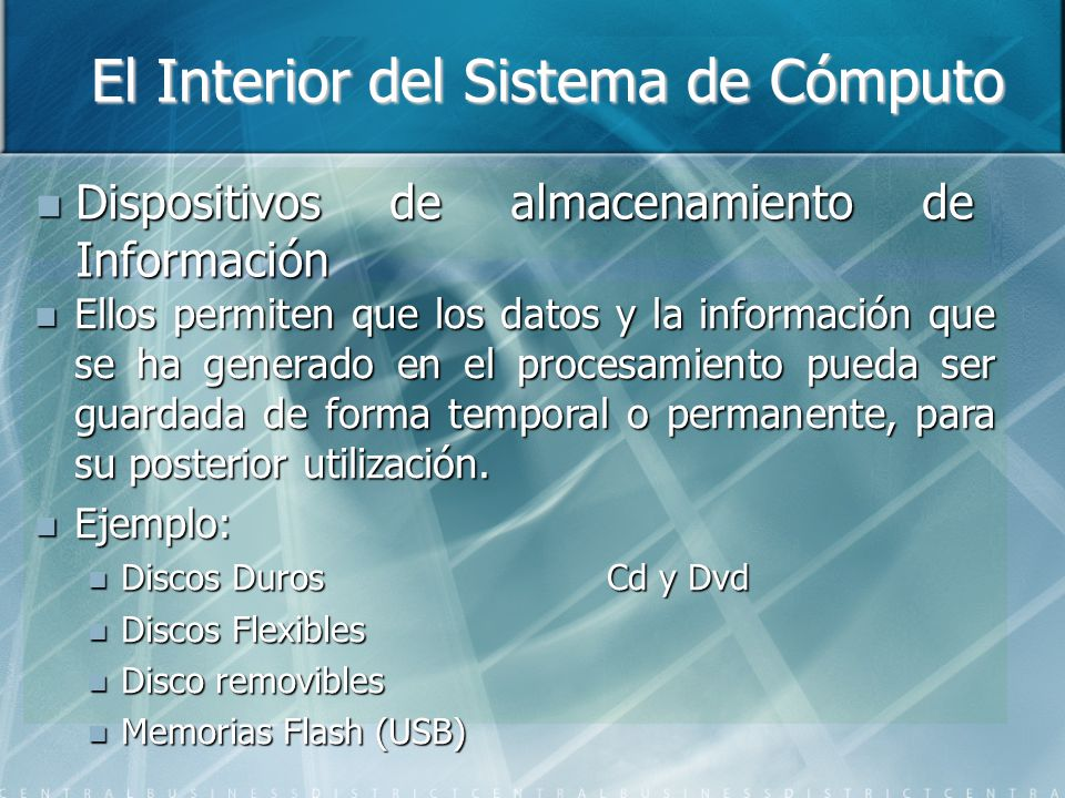 El Interior del Sistema de Cómputo Dispositivos de almacenamiento de Información Dispositivos de almacenamiento de Información Ellos permiten que los datos y la información que se ha generado en el procesamiento pueda ser guardada de forma temporal o permanente, para su posterior utilización.