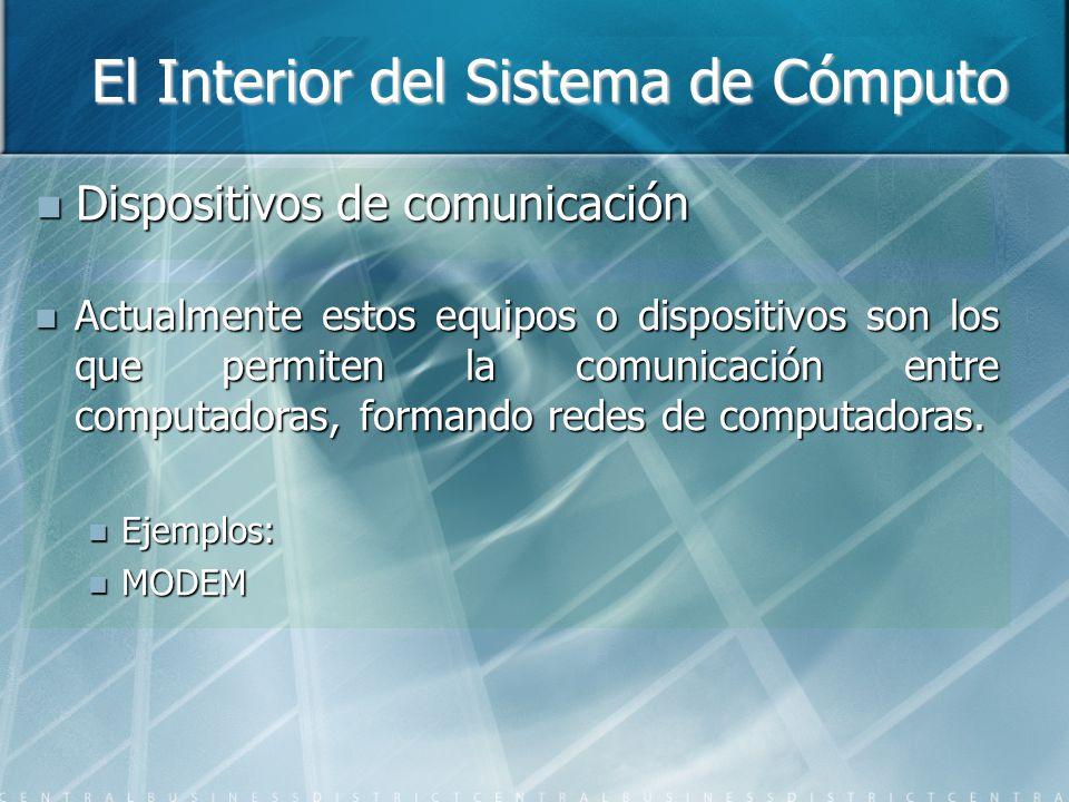 El Interior del Sistema de Cómputo Dispositivos de comunicación Dispositivos de comunicación Actualmente estos equipos o dispositivos son los que permiten la comunicación entre computadoras, formando redes de computadoras.