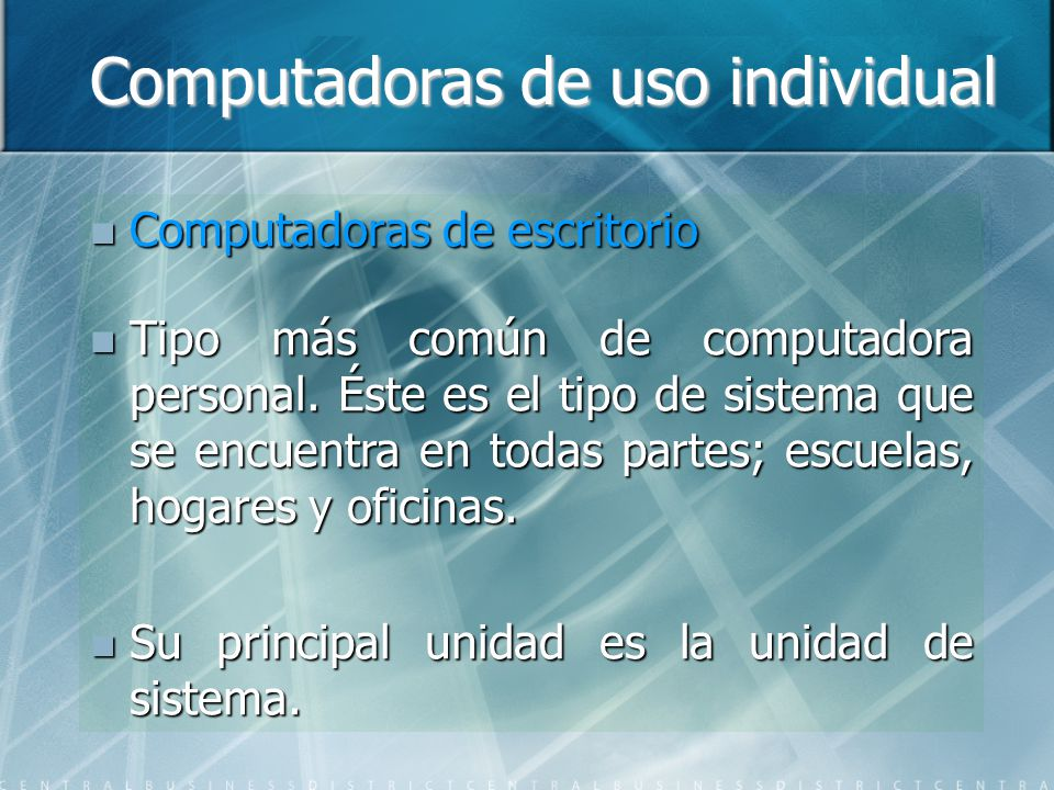 Computadoras de uso individual Computadoras de escritorio Computadoras de escritorio Tipo más común de computadora personal. Éste es el tipo de sistem