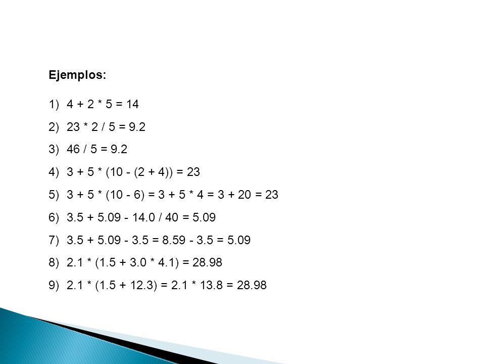 Ejemplos: 1)4 + 2 * 5 = 14 2)23 * 2 / 5 = 9.2 3)46 / 5 = 9.2 4)3 + 5 * (10 - (2 + 4)) = 23 5)3 + 5 * (10 - 6) = 3 + 5 * 4 = 3 + 20 = 23 6)3.5 + 5.09 -
