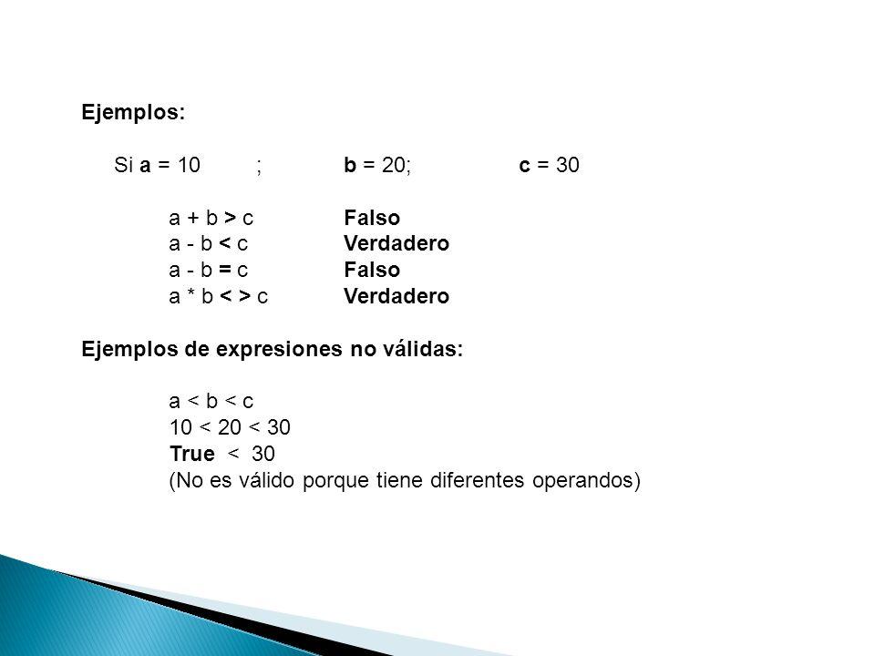 Ejemplos: Si a = 10;b = 20;c = 30 a + b > cFalso a - b < cVerdadero a - b = cFalso a * b cVerdadero Ejemplos de expresiones no válidas: a < b < c 10 <