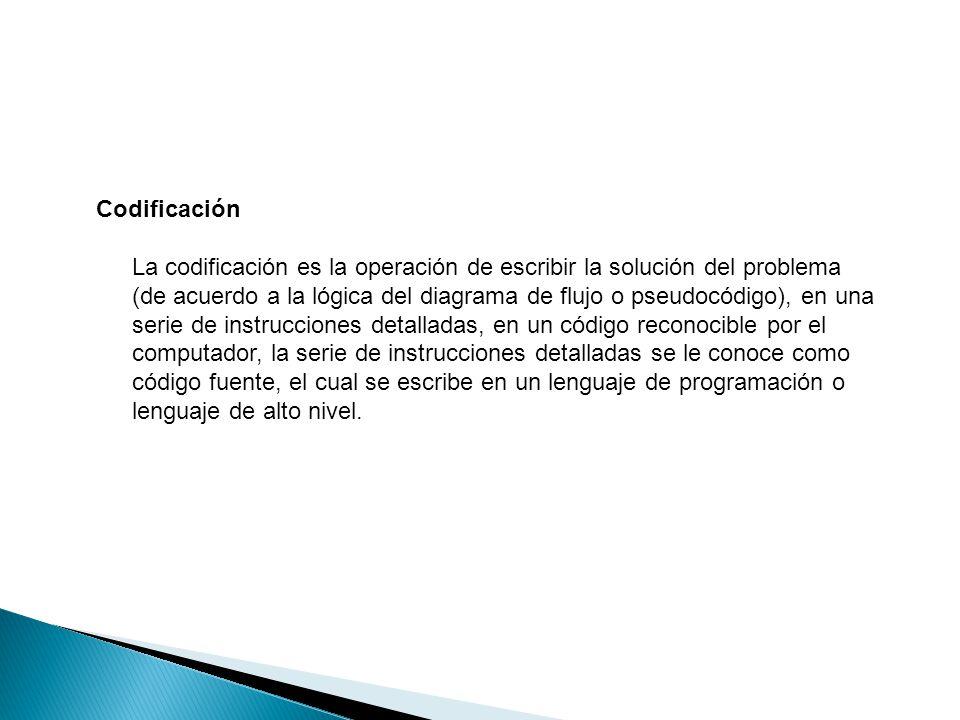 Codificación La codificación es la operación de escribir la solución del problema (de acuerdo a la lógica del diagrama de flujo o pseudocódigo), en un