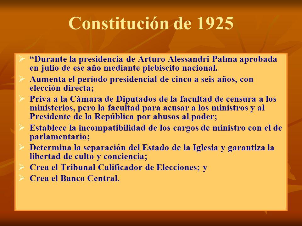 Constitución de 1925 Durante la presidencia de Arturo Alessandri Palma aprobada en julio de ese año mediante plebiscito nacional. Aumenta el período p