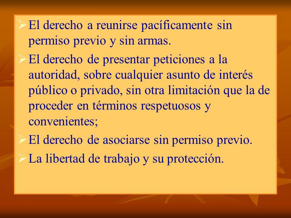 El derecho a reunirse pacíficamente sin permiso previo y sin armas. El derecho de presentar peticiones a la autoridad, sobre cualquier asunto de inter