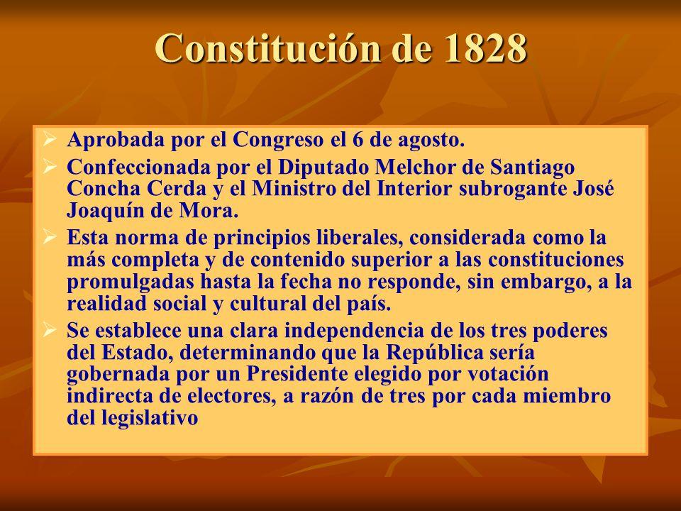 Constitución de 1828 Aprobada por el Congreso el 6 de agosto. Confeccionada por el Diputado Melchor de Santiago Concha Cerda y el Ministro del Interio