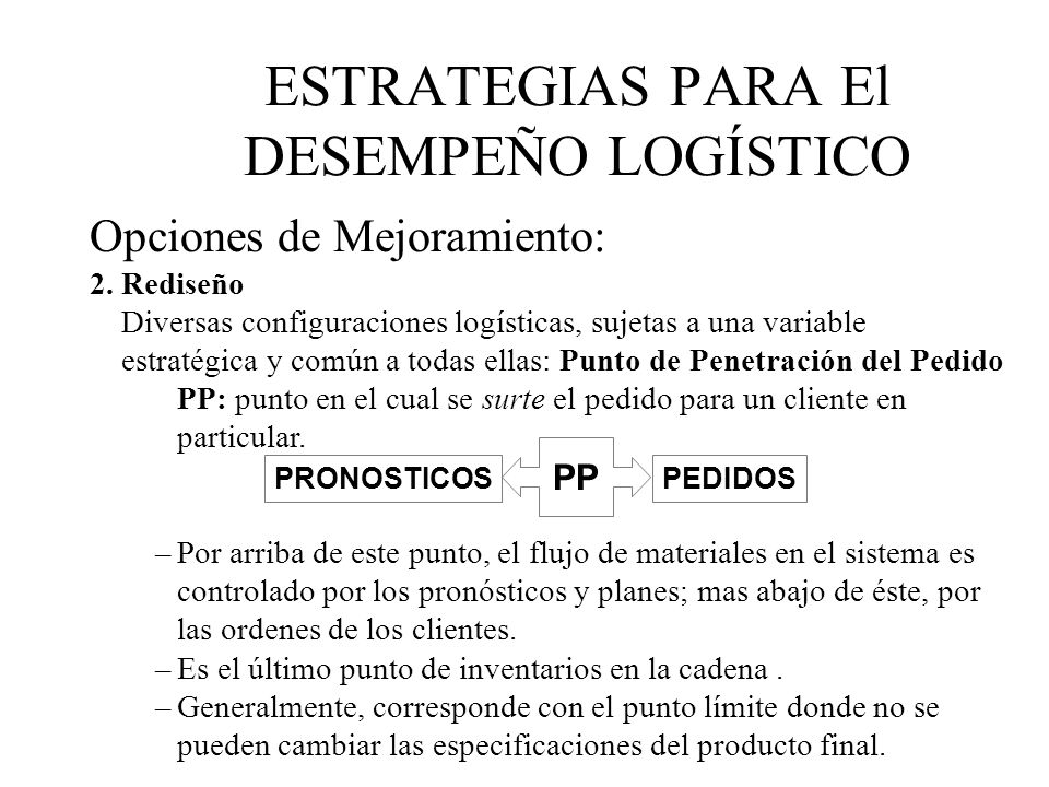 Opciones de Mejoramiento: 2. Rediseño Diversas configuraciones logísticas, sujetas a una variable estratégica y común a todas ellas: Punto de Penetrac
