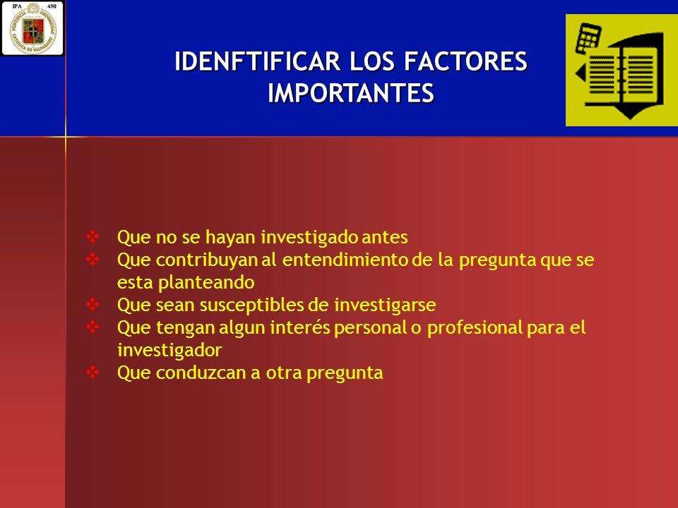 IDENFTIFICAR LOS FACTORES IMPORTANTES Que no se hayan investigado antes Que contribuyan al entendimiento de la pregunta que se esta planteando Que sea