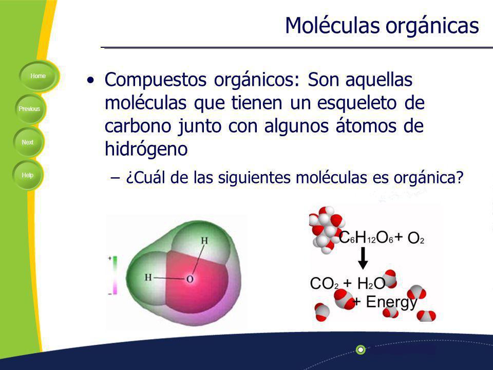 Home Previous Next Help Moléculas orgánicas Compuestos orgánicos: Son aquellas moléculas que tienen un esqueleto de carbono junto con algunos átomos de hidrógeno –¿Cuál de las siguientes moléculas es orgánica?