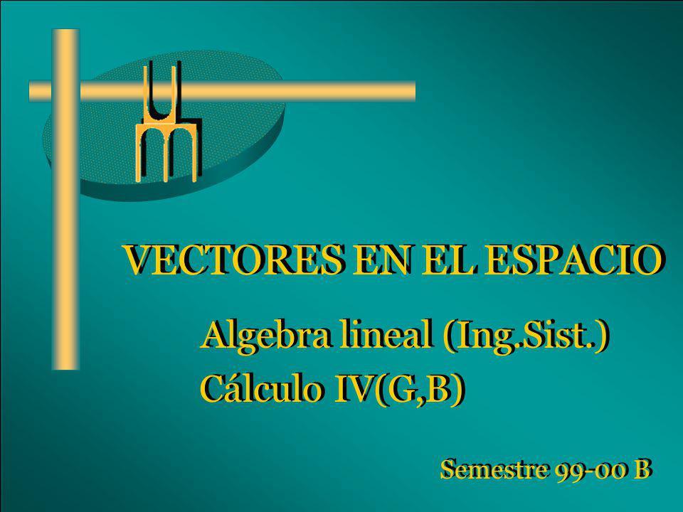 VECTORES EN EL ESPACIO Algebra lineal (Ing.Sist.) Cálculo IV(G,B) Algebra lineal (Ing.Sist.) Cálculo IV(G,B) Semestre 99-00 B