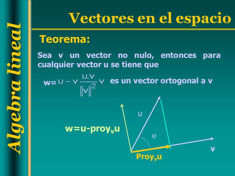 Algebra lineal Vectores en el espacio Teorema: v u Proy v u Sea v un vector no nulo, entonces para cualquier vector u se tiene que es un vector ortogo