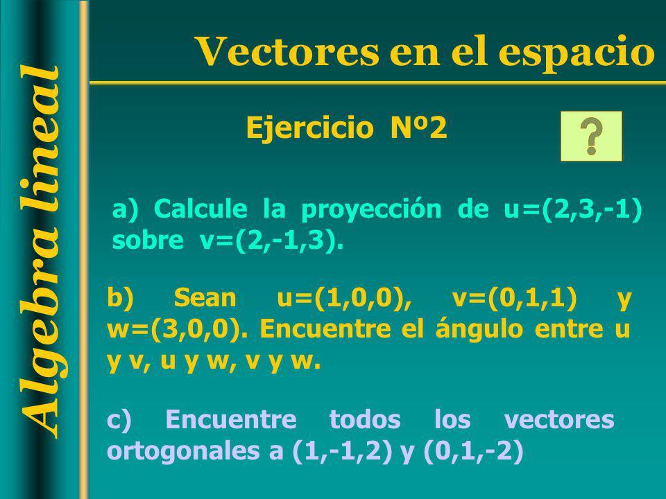 Algebra lineal Vectores en el espacio a) Calcule la proyección de u=(2,3,-1) sobre v=(2,-1,3). Ejercicio Nº2 c) Encuentre todos los vectores ortogonal