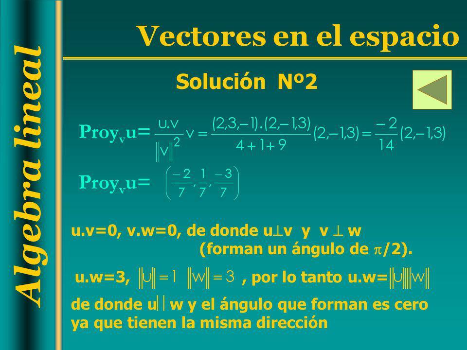 Algebra lineal Vectores en el espacio Solución Nº2 Proy v u= u.v=0, v.w=0, de donde u v y v w (forman un ángulo de /2). u.w=3,, por lo tanto u.w= de d