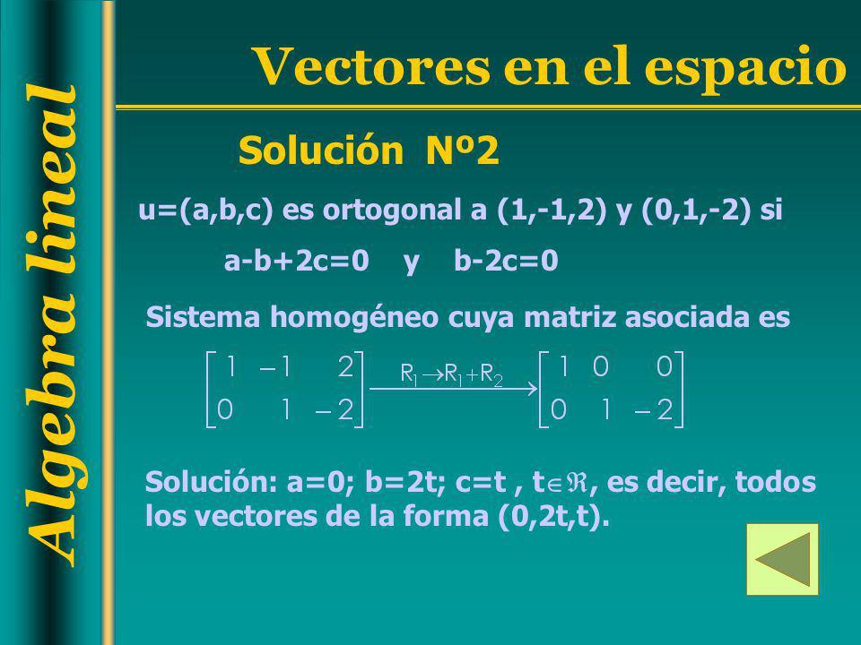 Algebra lineal Vectores en el espacio Solución Nº2 u=(a,b,c) es ortogonal a (1,-1,2) y (0,1,-2) si a-b+2c=0 y b-2c=0 Sistema homogéneo cuya matriz aso