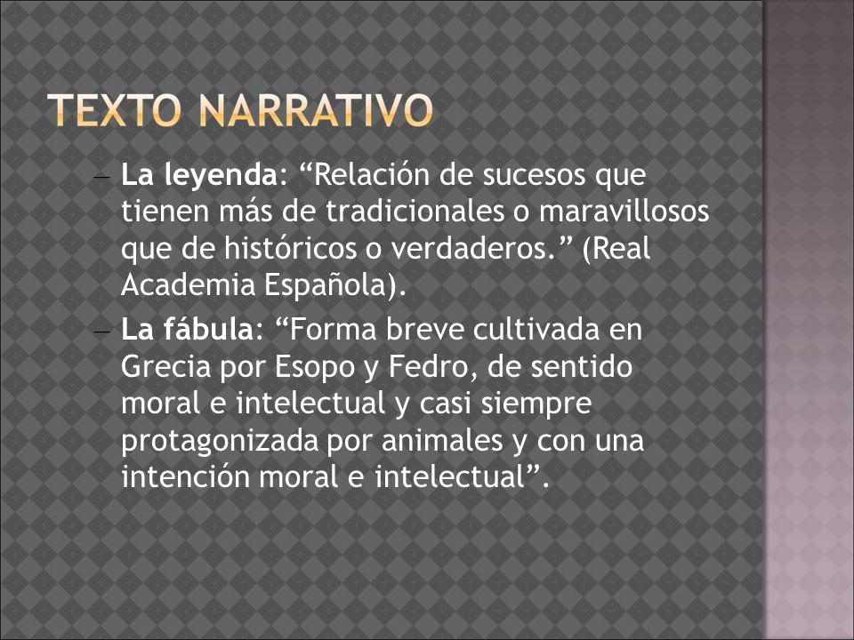 – La leyenda: Relación de sucesos que tienen más de tradicionales o maravillosos que de históricos o verdaderos. (Real Academia Española). – La fábula