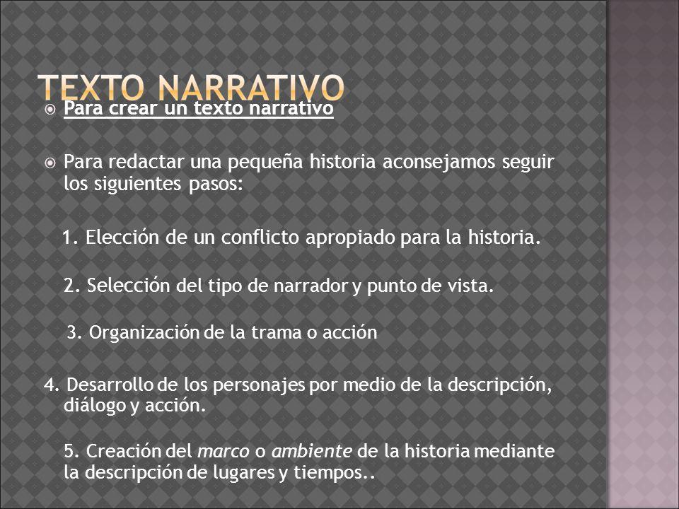 Para crear un texto narrativo Para redactar una pequeña historia aconsejamos seguir los siguientes pasos: 1. Elección de un conflicto apropiado para l