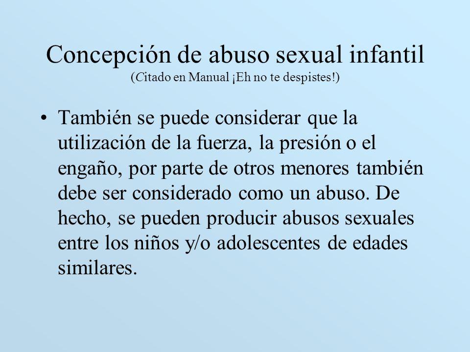 Concepción de abuso sexual infantil (Citado en Manual ¡Eh no te despistes!) También se puede considerar que la utilización de la fuerza, la presión o