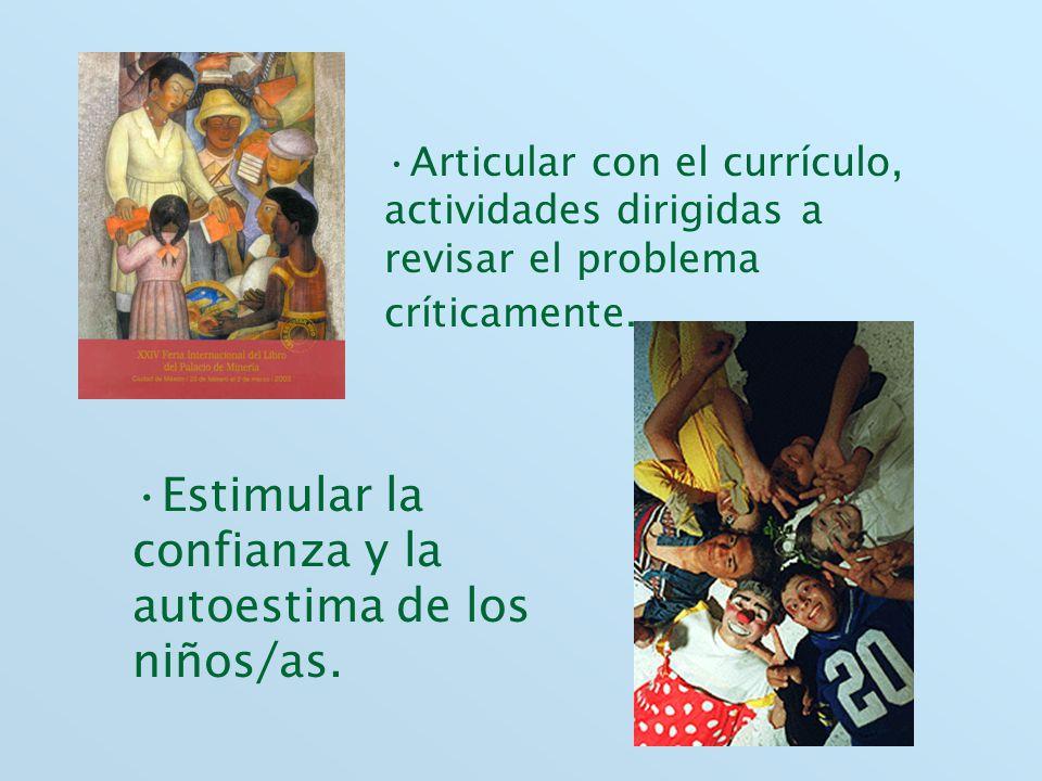 Articular con el currículo, actividades dirigidas a revisar el problema críticamente. Estimular la confianza y la autoestima de los niños/as.