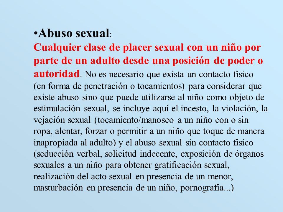 Abuso sexual : Cualquier clase de placer sexual con un niño por parte de un adulto desde una posición de poder o autoridad. No es necesario que exista