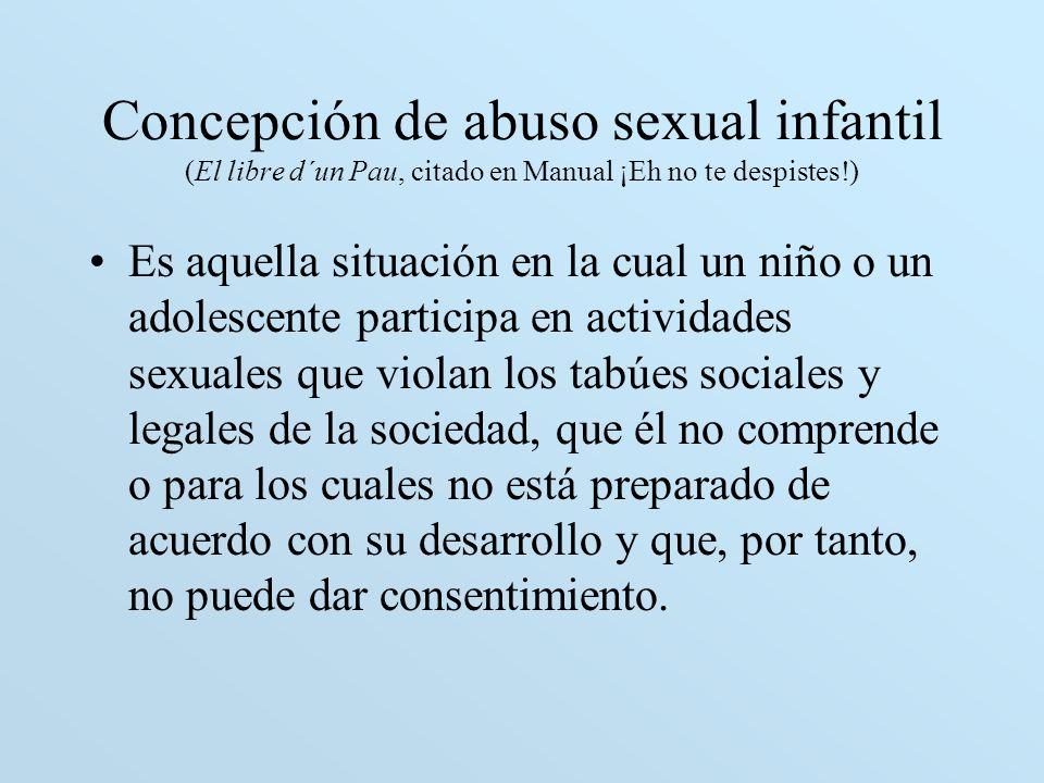 Concepción de abuso sexual infantil (El libre d´un Pau, citado en Manual ¡Eh no te despistes!) Es aquella situación en la cual un niño o un adolescent