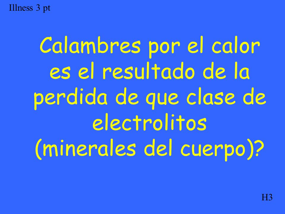Calambres por el calor es el resultado de la perdida de que clase de electrolitos (minerales del cuerpo)? Illness 3 pt H3