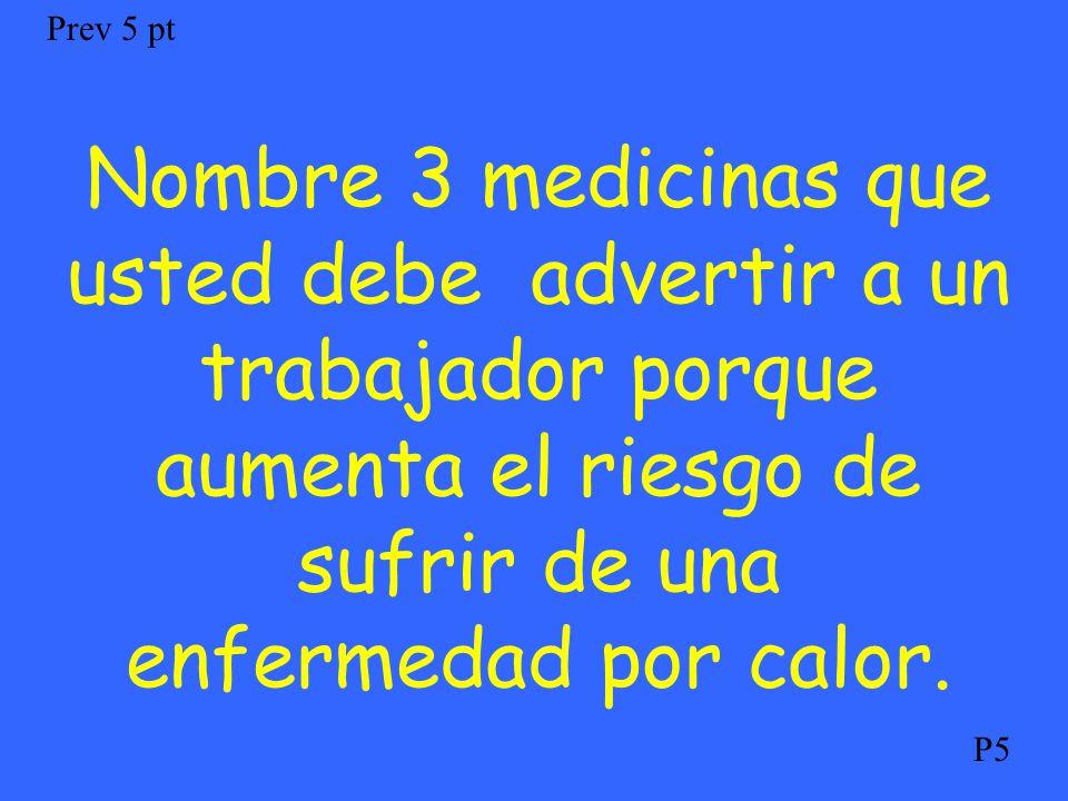 Nombre 3 medicinas que usted debe advertir a un trabajador porque aumenta el riesgo de sufrir de una enfermedad por calor. Prev 5 pt P5