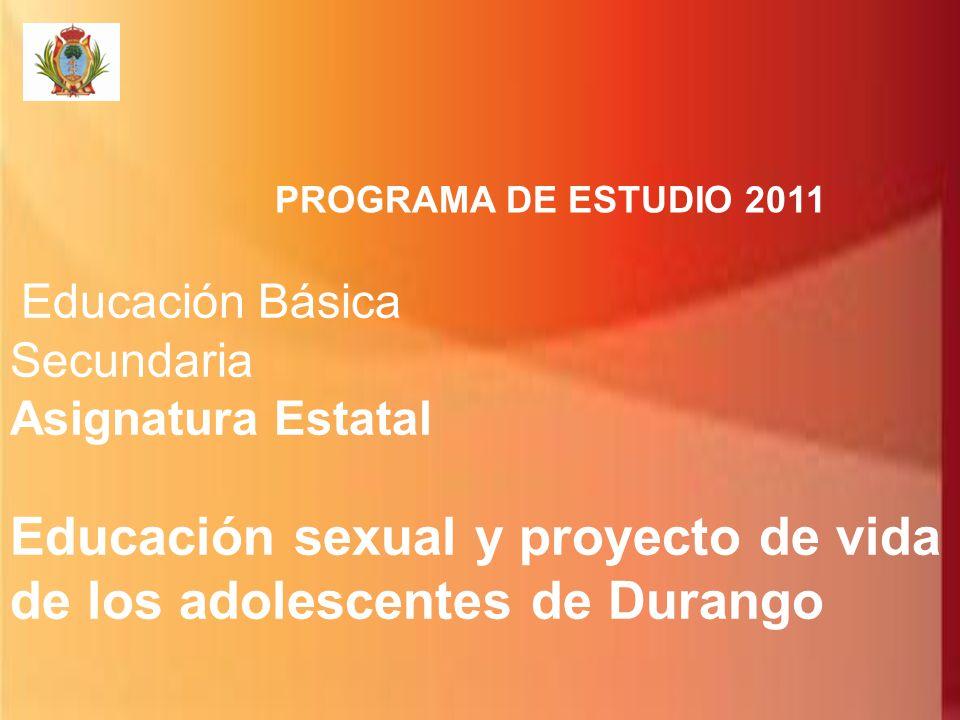 PROGRAMA DE ESTUDIO 2011 Educación Básica Secundaria Asignatura Estatal Educación sexual y proyecto de vida de los adolescentes de Durango