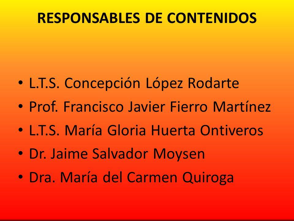 RESPONSABLES DE CONTENIDOS L.T.S. Concepción López Rodarte Prof. Francisco Javier Fierro Martínez L.T.S. María Gloria Huerta Ontiveros Dr. Jaime Salva