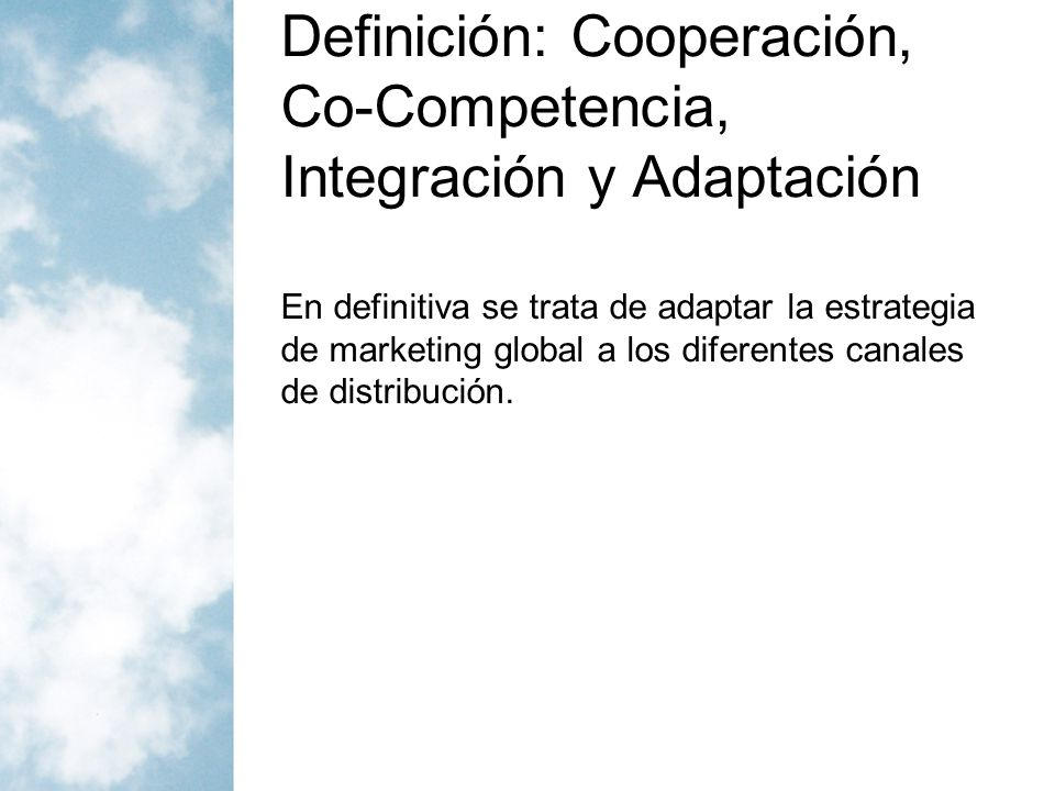 Definición: Cooperación, Co-Competencia, Integración y Adaptación En definitiva se trata de adaptar la estrategia de marketing global a los diferentes
