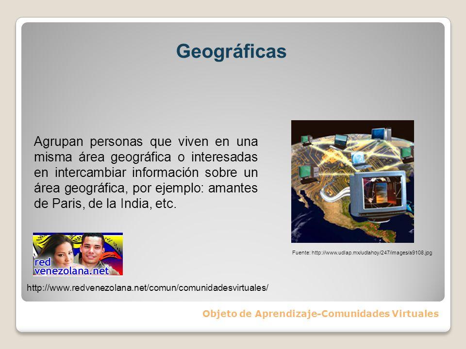 Geográficas Objeto de Aprendizaje-Comunidades Virtuales Agrupan personas que viven en una misma área geográfica o interesadas en intercambiar informac